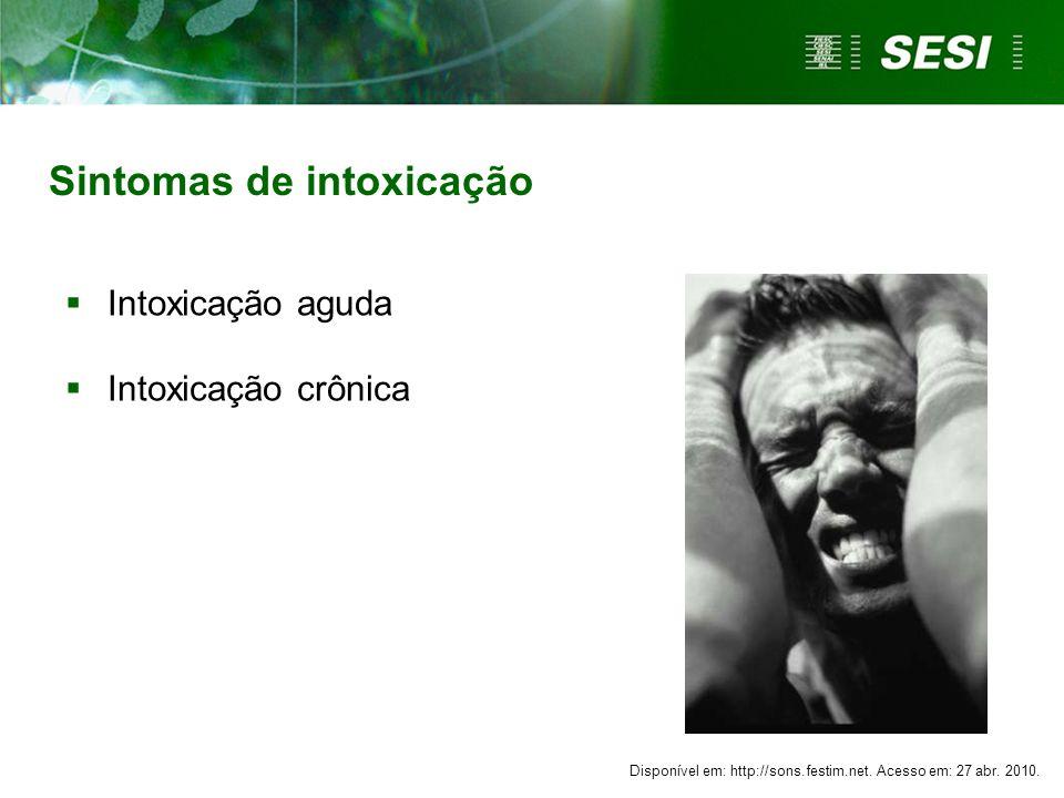 Sintomas de intoxicação Intoxicação aguda Intoxicação crônica Disponível em: http://sons.festim.net. Acesso em: 27 abr. 2010.