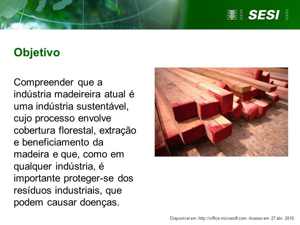 Objetivo Compreender que a indústria madeireira atual é uma indústria sustentável, cujo processo envolve cobertura florestal, extração e beneficiament