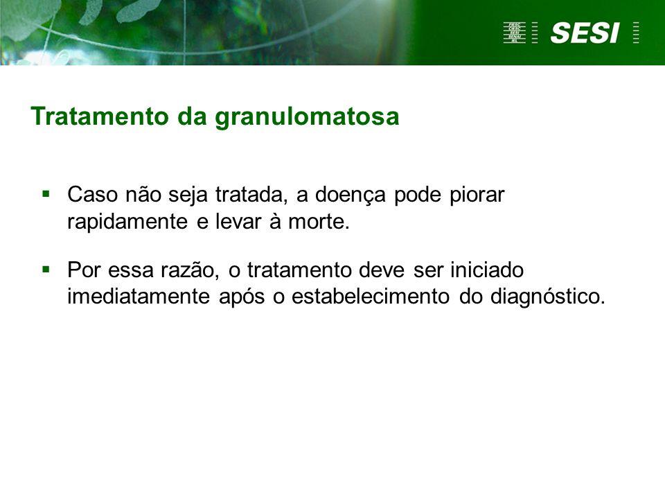 Tratamento da granulomatosa Caso não seja tratada, a doença pode piorar rapidamente e levar à morte. Por essa razão, o tratamento deve ser iniciado im