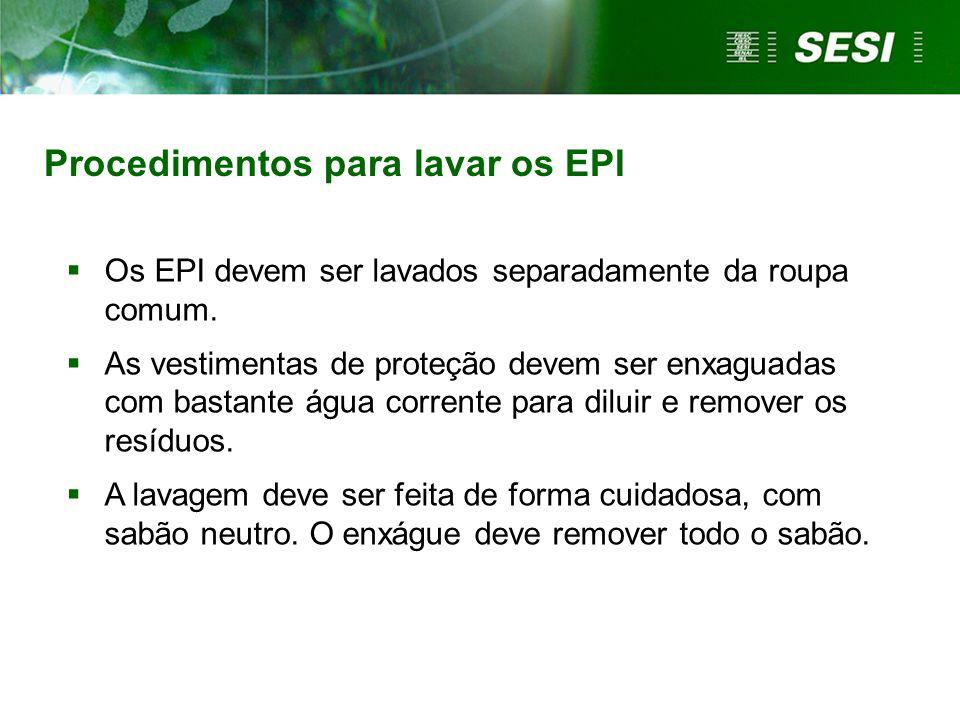 Procedimentos para lavar os EPI Os EPI devem ser lavados separadamente da roupa comum. As vestimentas de proteção devem ser enxaguadas com bastante ág