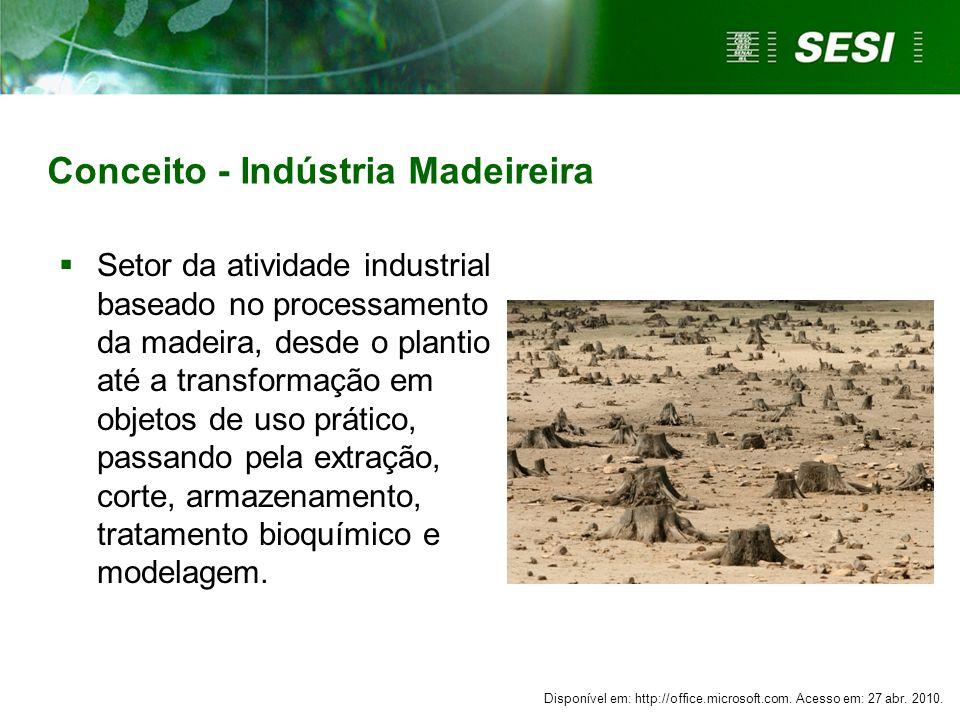 Conceito - Indústria Madeireira Setor da atividade industrial baseado no processamento da madeira, desde o plantio até a transformação em objetos de u