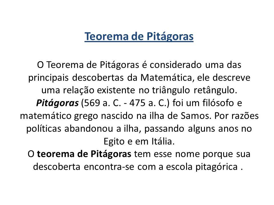 Teorema de Pitágoras O Teorema de Pitágoras é considerado uma das principais descobertas da Matemática, ele descreve uma relação existente no triângul