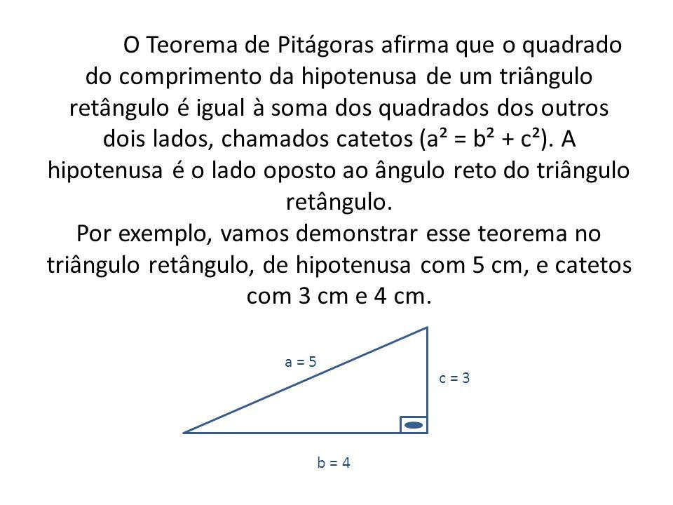 Temos: (5 x 5) = (3 x 3) + (4 x 4); 25 = 9 + 16; 25 = 25 Sugue então o Teorema de Pitágoras : a² = b² + c²