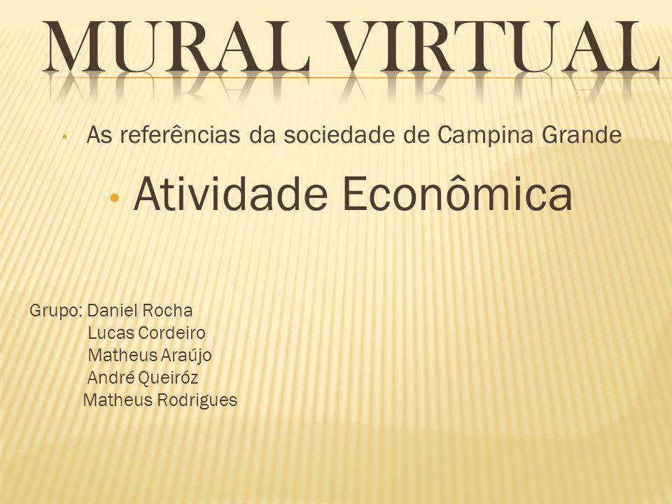 As referências da sociedade de Campina Grande Atividade Econômica Grupo: Daniel Rocha Lucas Cordeiro Matheus Araújo André Queiróz Matheus Rodrigues