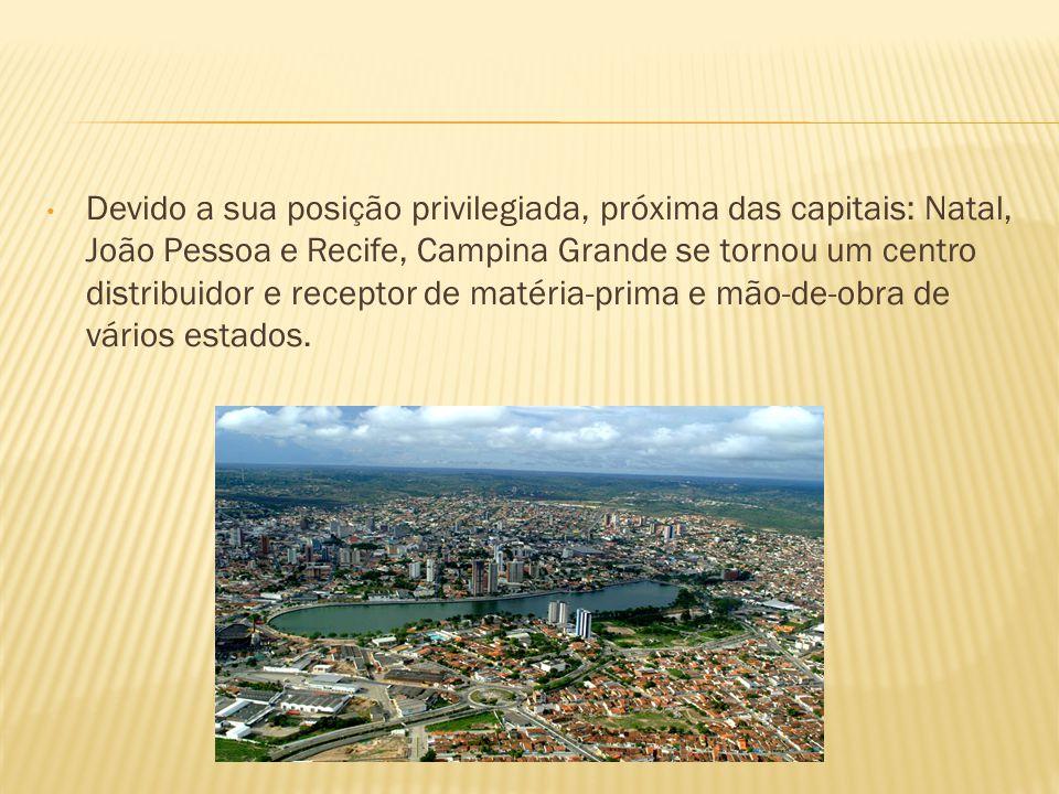 Devido a sua posição privilegiada, próxima das capitais: Natal, João Pessoa e Recife, Campina Grande se tornou um centro distribuidor e receptor de ma