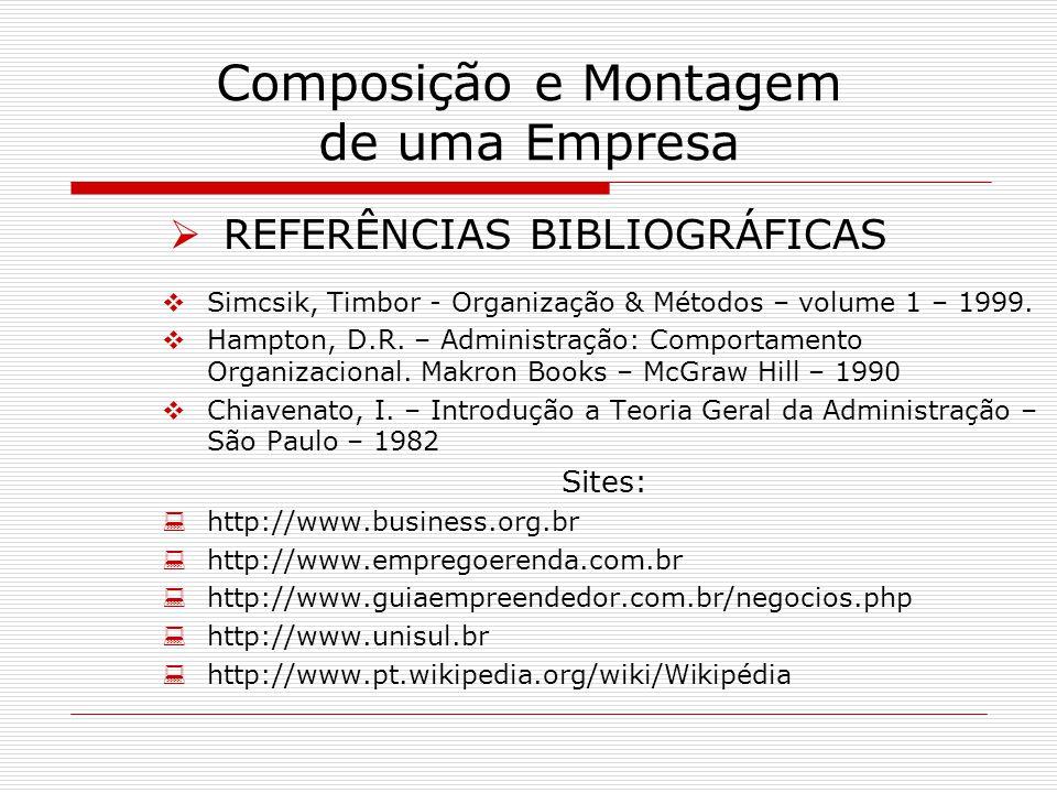 Composição e Montagem de uma Empresa REFERÊNCIAS BIBLIOGRÁFICAS Simcsik, Timbor - Organização & Métodos – volume 1 – 1999. Hampton, D.R. – Administraç