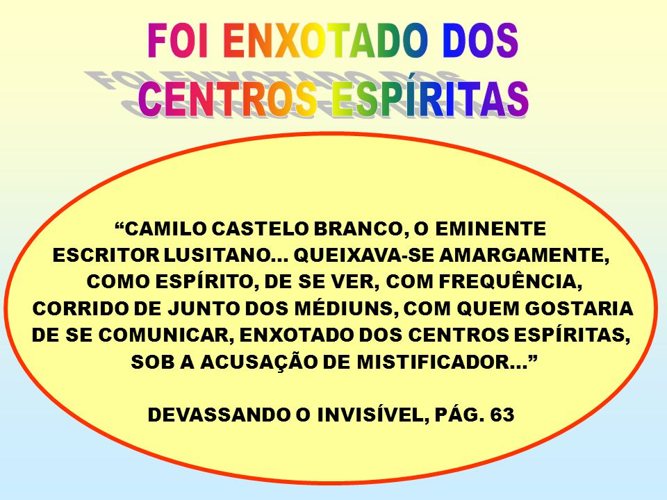 CAMILO CASTELO BRANCO, O EMINENTE ESCRITOR LUSITANO... QUEIXAVA-SE AMARGAMENTE, COMO ESPÍRITO, DE SE VER, COM FREQUÊNCIA, CORRIDO DE JUNTO DOS MÉDIUNS