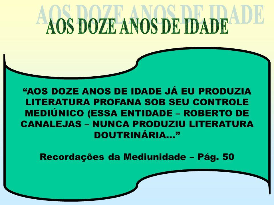 AOS DOZE ANOS DE IDADE JÁ EU PRODUZIA LITERATURA PROFANA SOB SEU CONTROLE MEDIÚNICO (ESSA ENTIDADE – ROBERTO DE CANALEJAS – NUNCA PRODUZIU LITERATURA