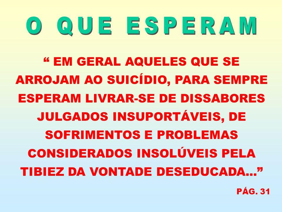 EM GERAL AQUELES QUE SE ARROJAM AO SUICÍDIO, PARA SEMPRE ESPERAM LIVRAR-SE DE DISSABORES JULGADOS INSUPORTÁVEIS, DE SOFRIMENTOS E PROBLEMAS CONSIDERAD