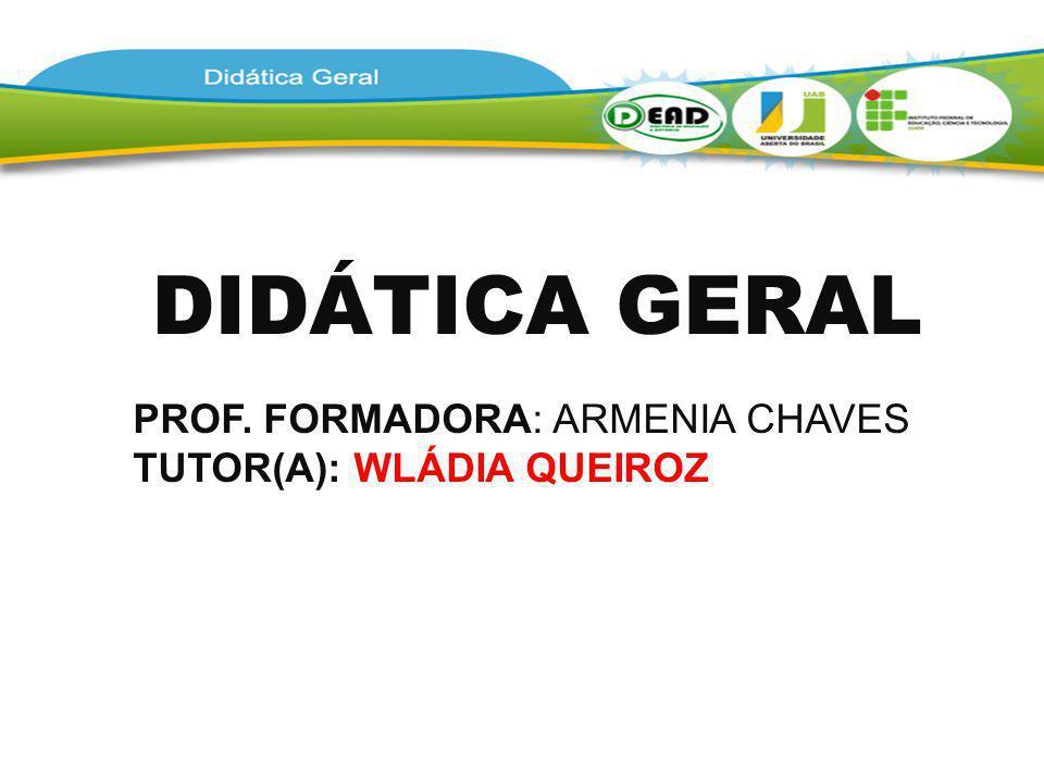 DIDÁTICA GERAL PROF. FORMADORA: ARMENIA CHAVES TUTOR(A): WLÁDIA QUEIROZ