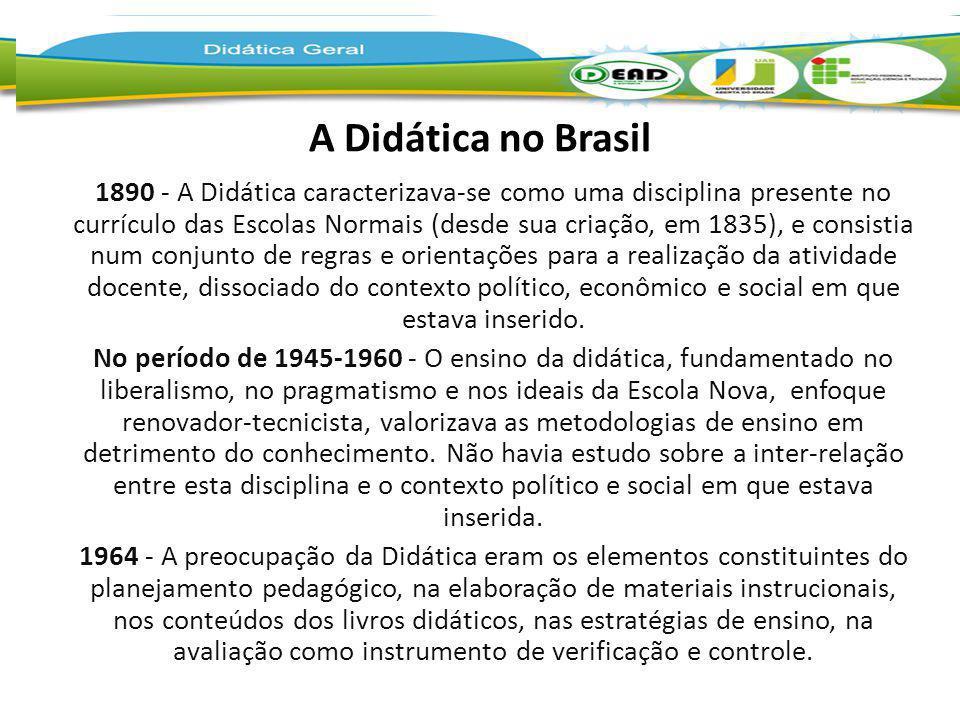A Didática no Brasil 1890 - A Didática caracterizava-se como uma disciplina presente no currículo das Escolas Normais (desde sua criação, em 1835), e