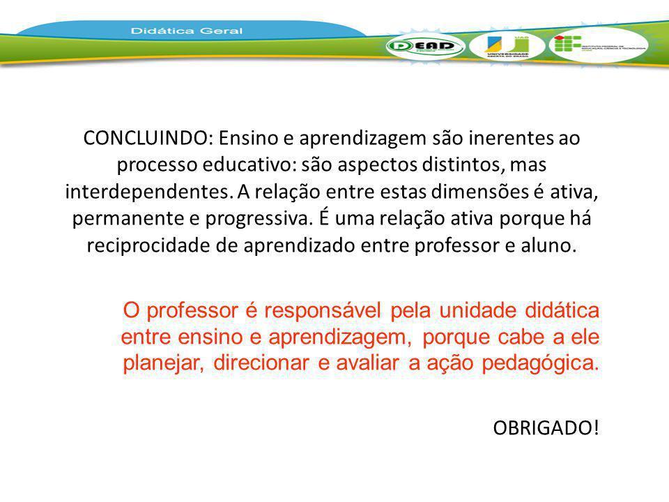 CONCLUINDO: Ensino e aprendizagem são inerentes ao processo educativo: são aspectos distintos, mas interdependentes. A relação entre estas dimensões é