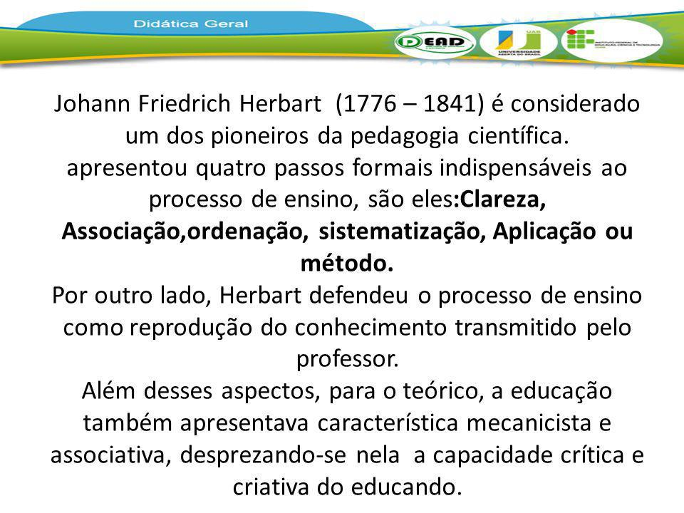 Johann Friedrich Herbart (1776 – 1841) é considerado um dos pioneiros da pedagogia científica. apresentou quatro passos formais indispensáveis ao proc