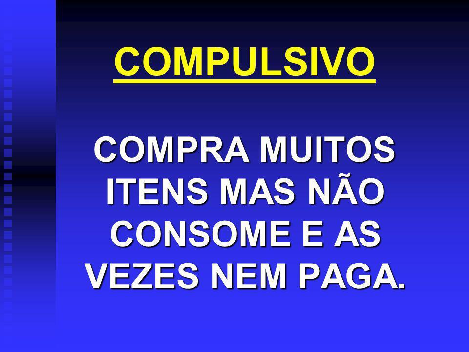 COMPULSIVO COMPRA MUITOS ITENS MAS NÃO CONSOME E AS VEZES NEM PAGA. COMPRA MUITOS ITENS MAS NÃO CONSOME E AS VEZES NEM PAGA.