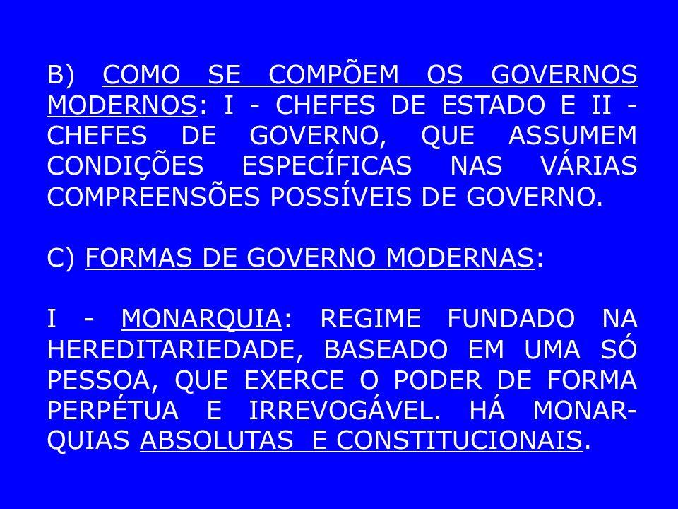 B) COMO SE COMPÕEM OS GOVERNOS MODERNOS: I - CHEFES DE ESTADO E II - CHEFES DE GOVERNO, QUE ASSUMEM CONDIÇÕES ESPECÍFICAS NAS VÁRIAS COMPREENSÕES POSS