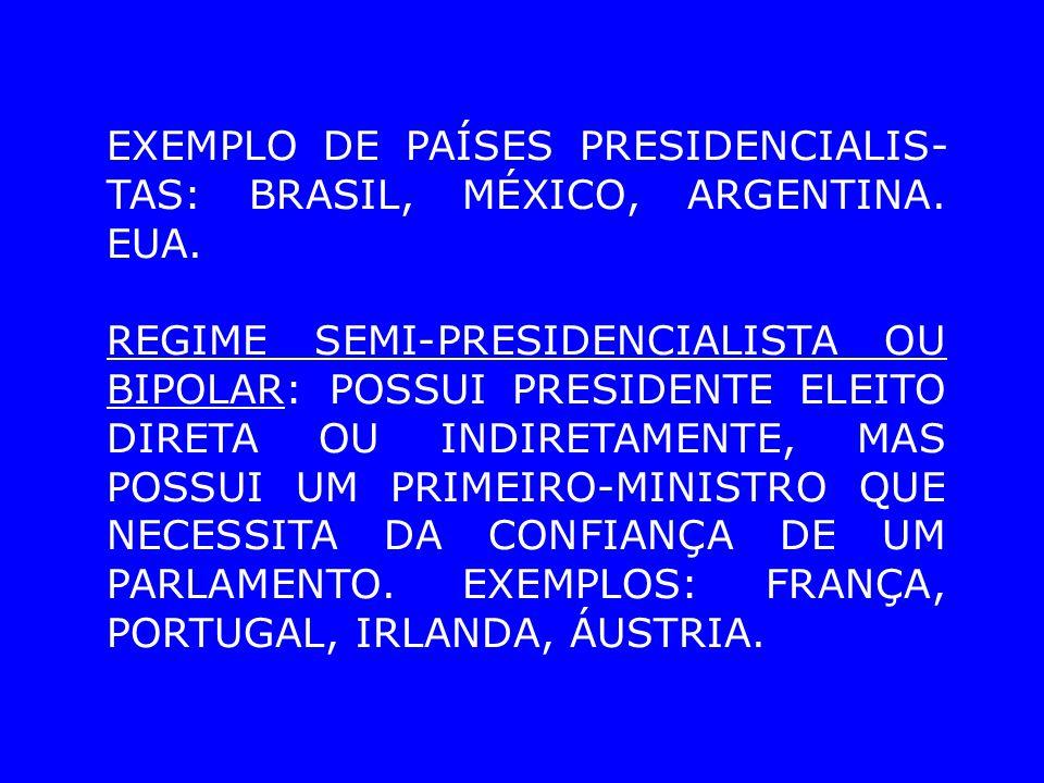 EXEMPLO DE PAÍSES PRESIDENCIALIS- TAS: BRASIL, MÉXICO, ARGENTINA. EUA. REGIME SEMI-PRESIDENCIALISTA OU BIPOLAR: POSSUI PRESIDENTE ELEITO DIRETA OU IND