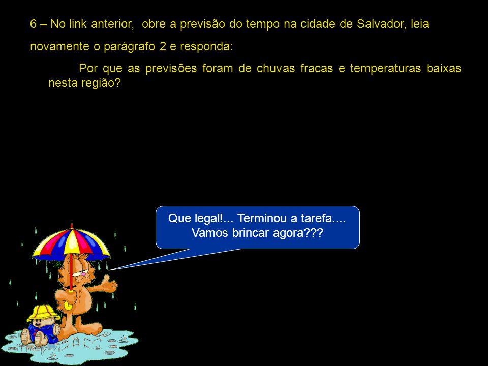 6 – No link anterior, obre a previsão do tempo na cidade de Salvador, leia novamente o parágrafo 2 e responda: Por que as previsões foram de chuvas fr