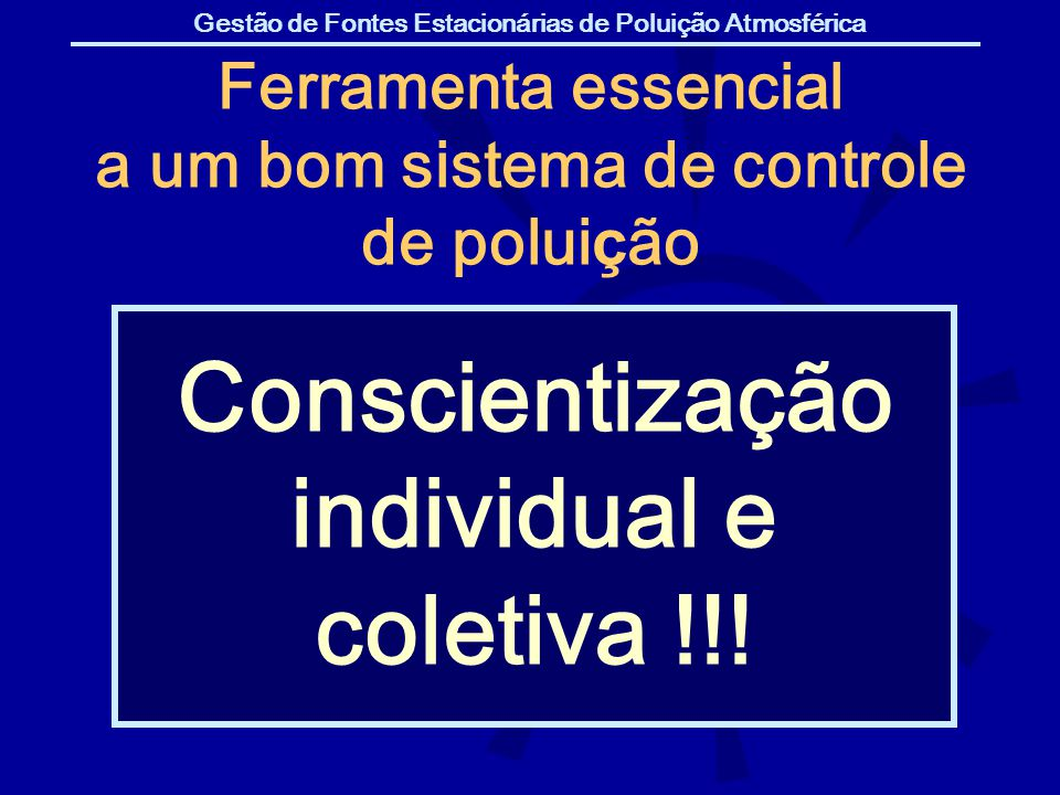 Gestão de Fontes Estacionárias de Poluição Atmosférica Conscientização individual e coletiva !!! Ferramenta essencial a um bom sistema de controle de