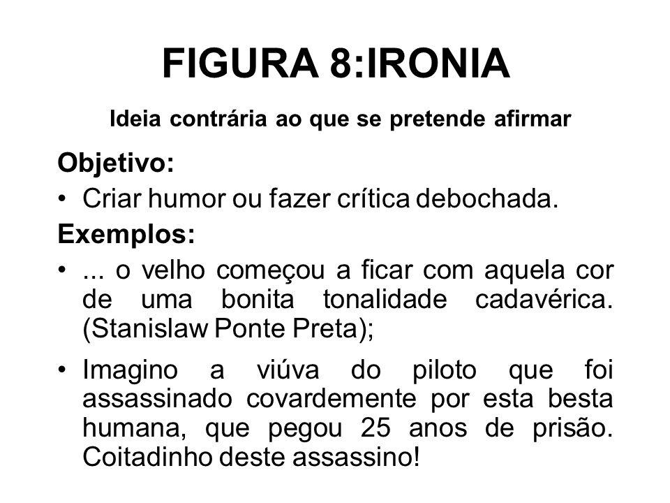 FIGURA 8:IRONIA Ideia contrária ao que se pretende afirmar Objetivo: Criar humor ou fazer crítica debochada. Exemplos:... o velho começou a ficar com
