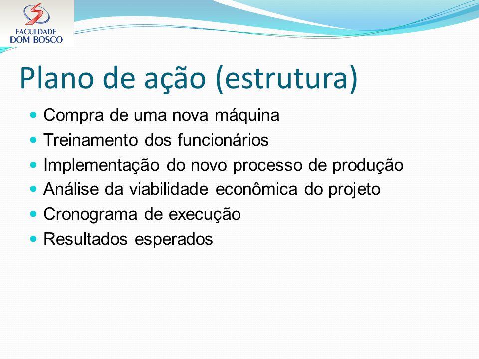 Plano de ação (estrutura) Compra de uma nova máquina Treinamento dos funcionários Implementação do novo processo de produção Análise da viabilidade ec