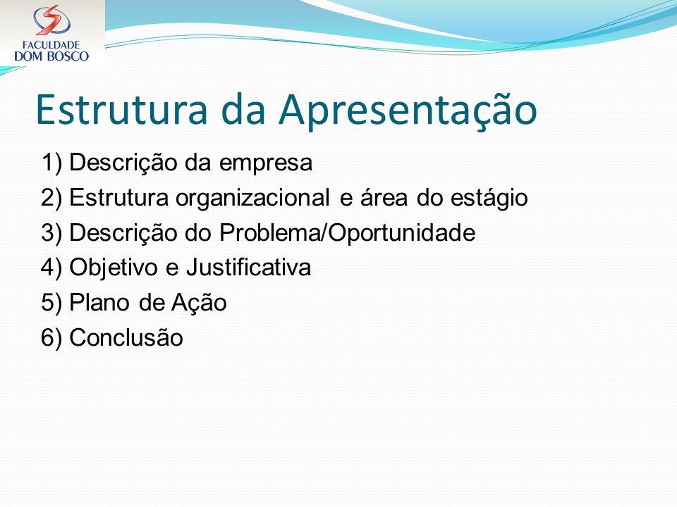 Estrutura da Apresentação 1) Descrição da empresa 2) Estrutura organizacional e área do estágio 3) Descrição do Problema/Oportunidade 4) Objetivo e Ju