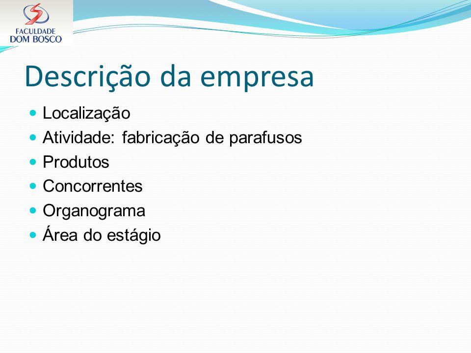 Descrição da empresa Localização Atividade: fabricação de parafusos Produtos Concorrentes Organograma Área do estágio