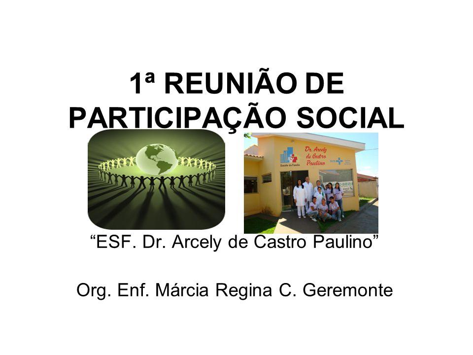 1ª REUNIÃO DE PARTICIPAÇÃO SOCIAL ESF. Dr. Arcely de Castro Paulino Org. Enf. Márcia Regina C. Geremonte