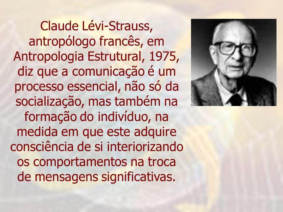 Claude Lévi-Strauss, antropólogo francês, em Antropologia Estrutural, 1975, diz que a comunicação é um processo essencial, não só da socialização, mas