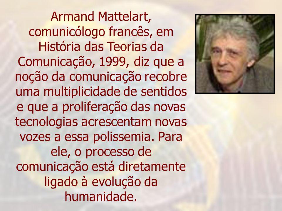 Armand Mattelart, comunicólogo francês, em História das Teorias da Comunicação, 1999, diz que a noção da comunicação recobre uma multiplicidade de sen