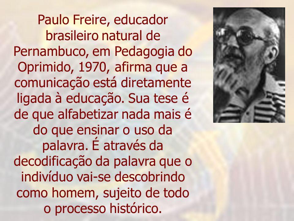 Paulo Freire, educador brasileiro natural de Pernambuco, em Pedagogia do Oprimido, 1970, afirma que a comunicação está diretamente ligada à educação.