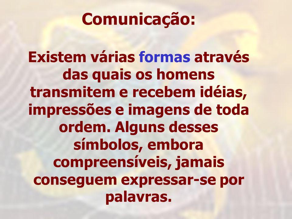 Comunicação: Existem várias formas através das quais os homens transmitem e recebem idéias, impressões e imagens de toda ordem. Alguns desses símbolos