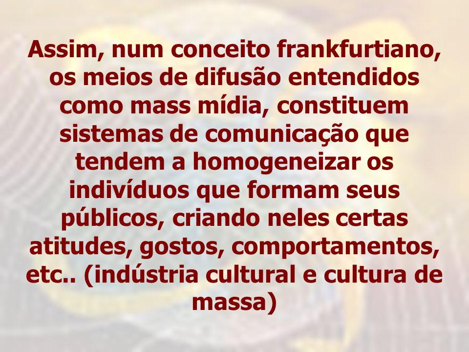 Assim, num conceito frankfurtiano, os meios de difusão entendidos como mass mídia, constituem sistemas de comunicação que tendem a homogeneizar os indivíduos que formam seus públicos, criando neles certas atitudes, gostos, comportamentos, etc..