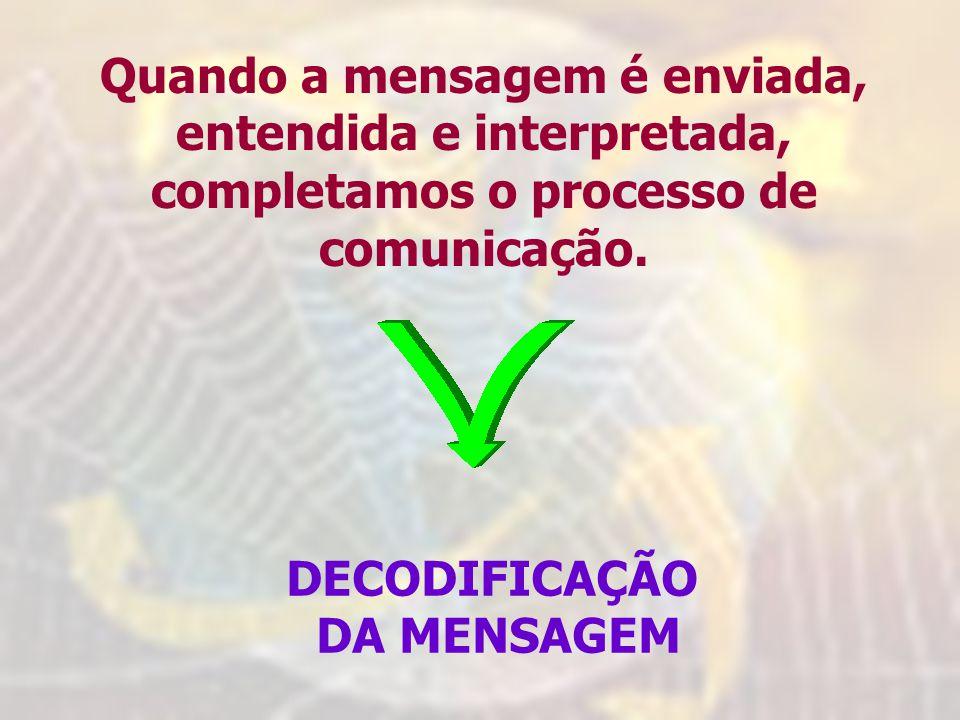 Quando a mensagem é enviada, entendida e interpretada, completamos o processo de comunicação. DECODIFICAÇÃO DA MENSAGEM