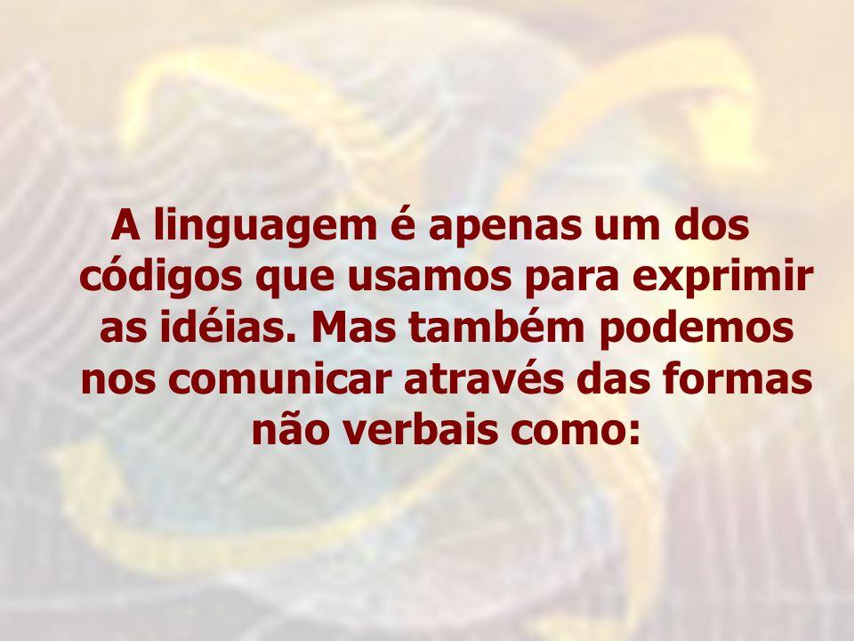 A linguagem é apenas um dos códigos que usamos para exprimir as idéias. Mas também podemos nos comunicar através das formas não verbais como: