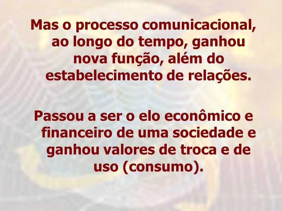 Mas o processo comunicacional, ao longo do tempo, ganhou nova função, além do estabelecimento de relações. Passou a ser o elo econômico e financeiro d