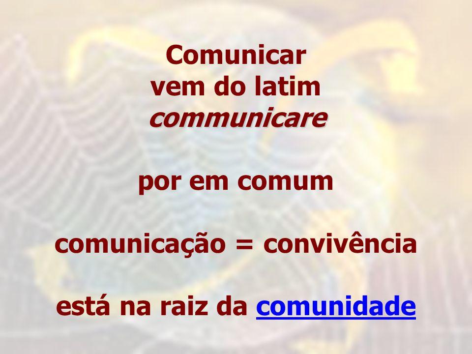 Comunicar vem do latimcommunicare por em comum comunicação = convivência está na raiz da comunidadecomunidade