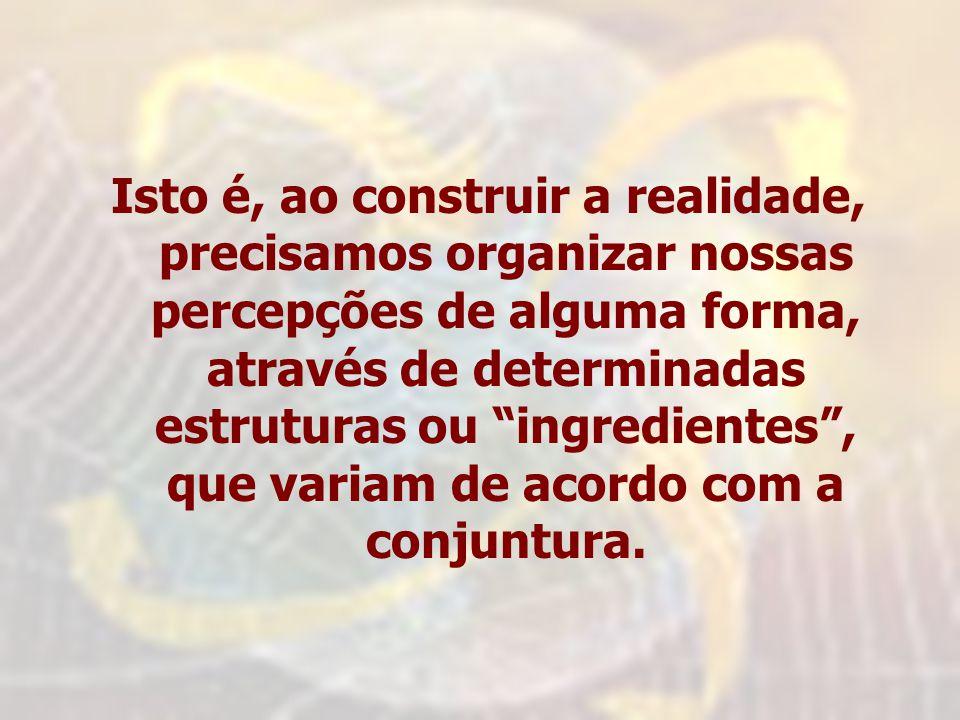 Isto é, ao construir a realidade, precisamos organizar nossas percepções de alguma forma, através de determinadas estruturas ou ingredientes, que variam de acordo com a conjuntura.