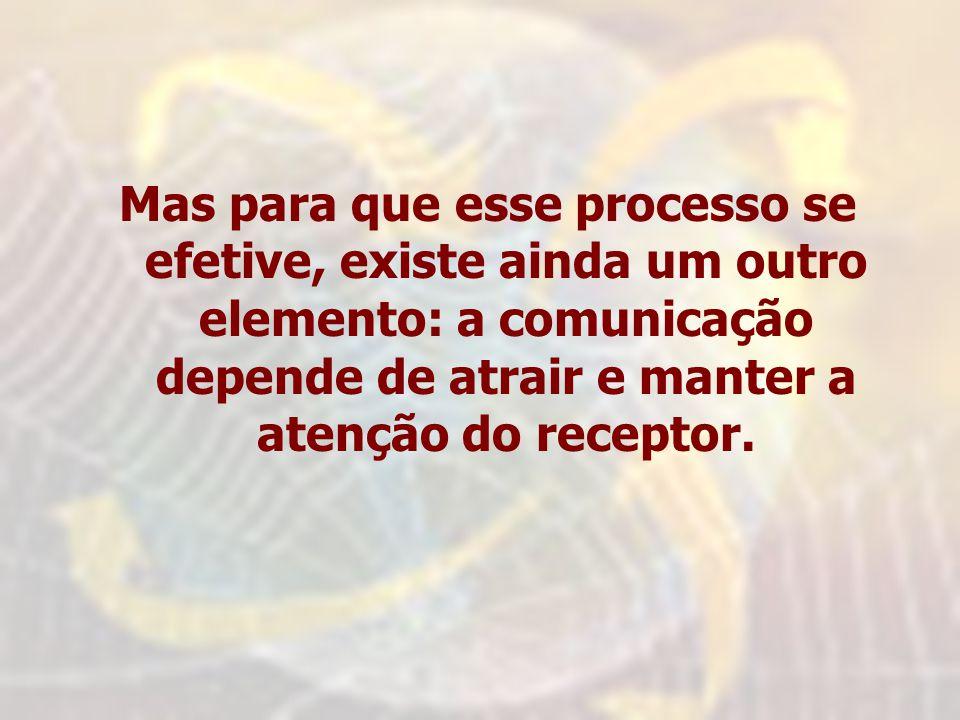 Mas para que esse processo se efetive, existe ainda um outro elemento: a comunicação depende de atrair e manter a atenção do receptor.