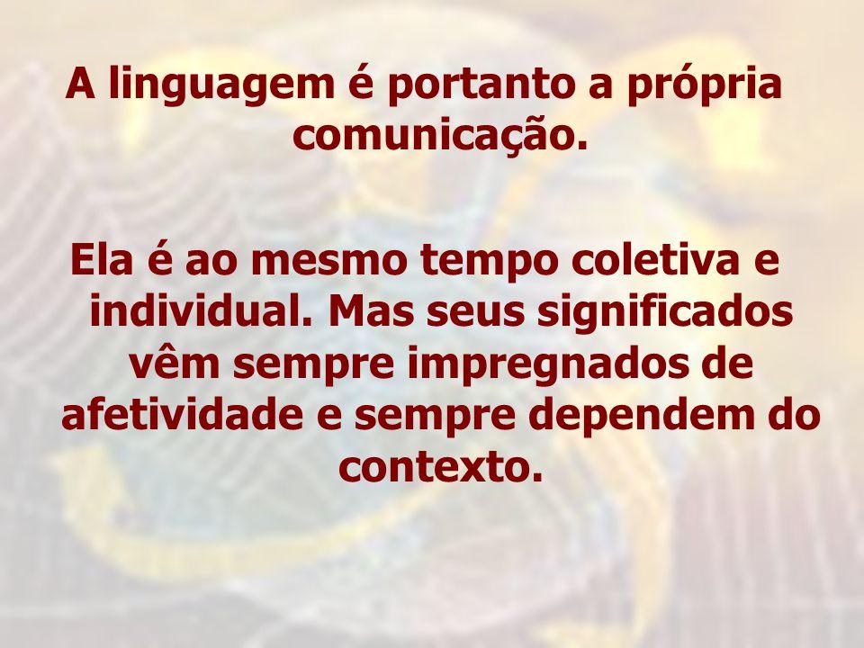 A linguagem é portanto a própria comunicação. Ela é ao mesmo tempo coletiva e individual. Mas seus significados vêm sempre impregnados de afetividade