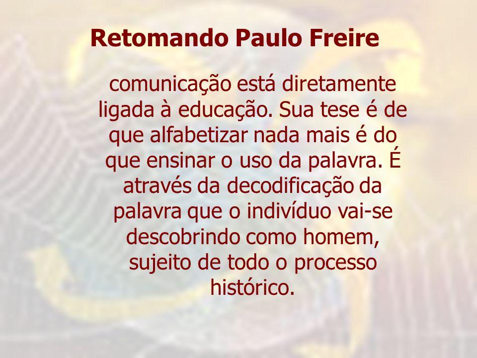 Retomando Paulo Freire comunicação está diretamente ligada à educação. Sua tese é de que alfabetizar nada mais é do que ensinar o uso da palavra. É at