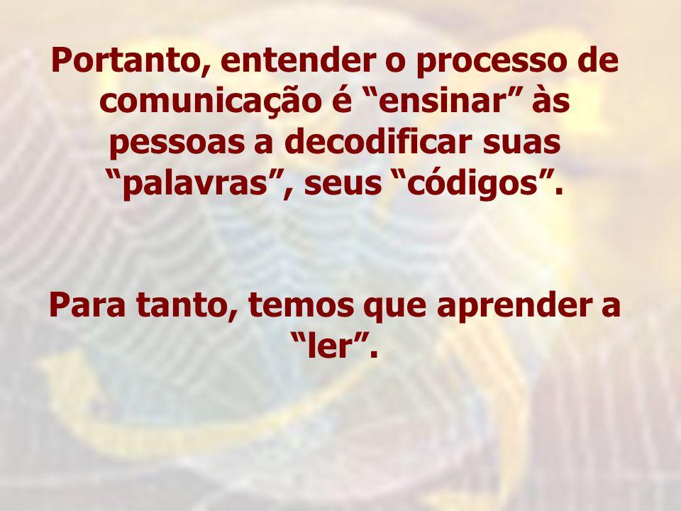 Portanto, entender o processo de comunicação é ensinar às pessoas a decodificar suas palavras, seus códigos. Para tanto, temos que aprender a ler.