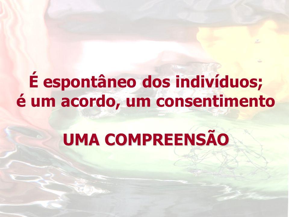 É espontâneo dos indivíduos; é um acordo, um consentimento UMA COMPREENSÃO