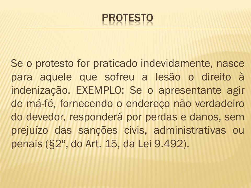 Se o protesto for praticado indevidamente, nasce para aquele que sofreu a lesão o direito à indenização.