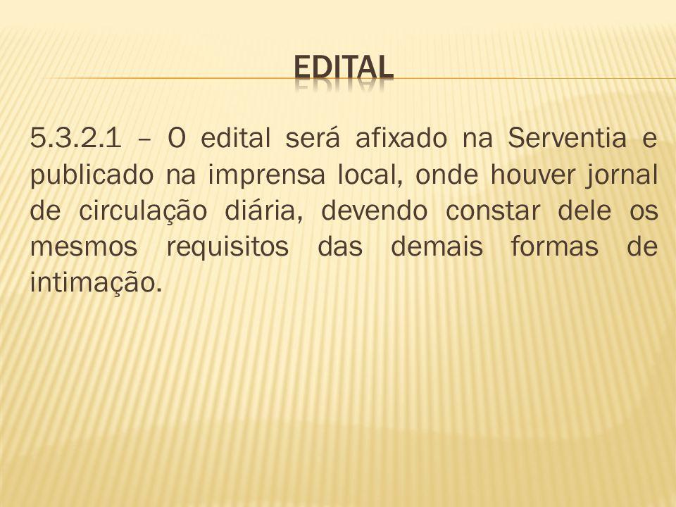 5.3.2.1 – O edital será afixado na Serventia e publicado na imprensa local, onde houver jornal de circulação diária, devendo constar dele os mesmos requisitos das demais formas de intimação.