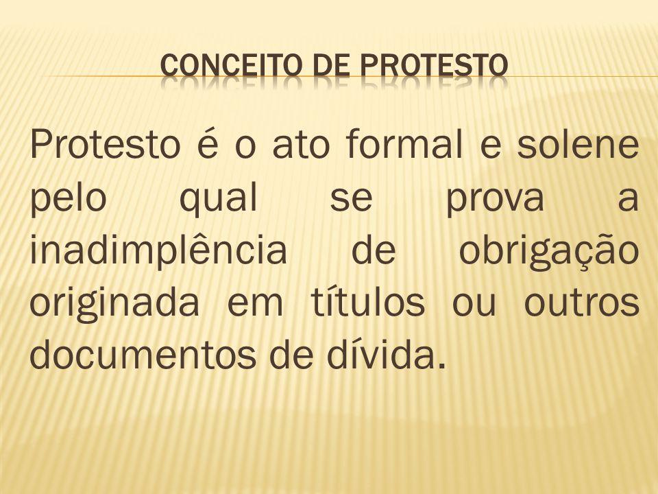 Protesto é o ato formal e solene pelo qual se prova a inadimplência de obrigação originada em títulos ou outros documentos de dívida.