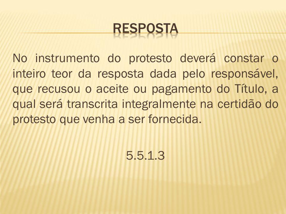 No instrumento do protesto deverá constar o inteiro teor da resposta dada pelo responsável, que recusou o aceite ou pagamento do Título, a qual será transcrita integralmente na certidão do protesto que venha a ser fornecida.