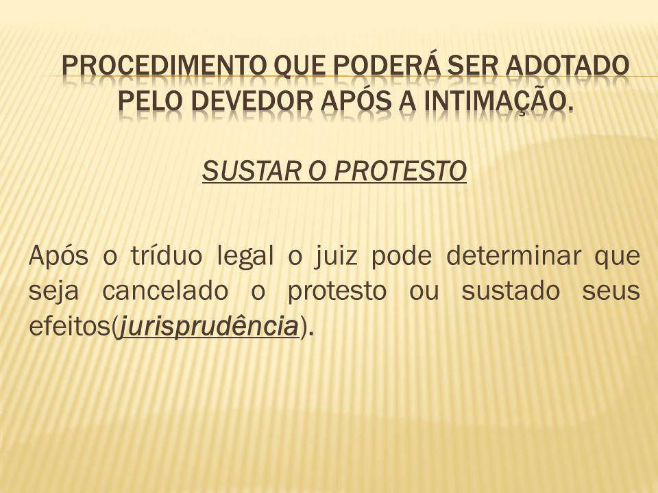 SUSTAR O PROTESTO Após o tríduo legal o juiz pode determinar que seja cancelado o protesto ou sustado seus efeitos(jurisprudência).