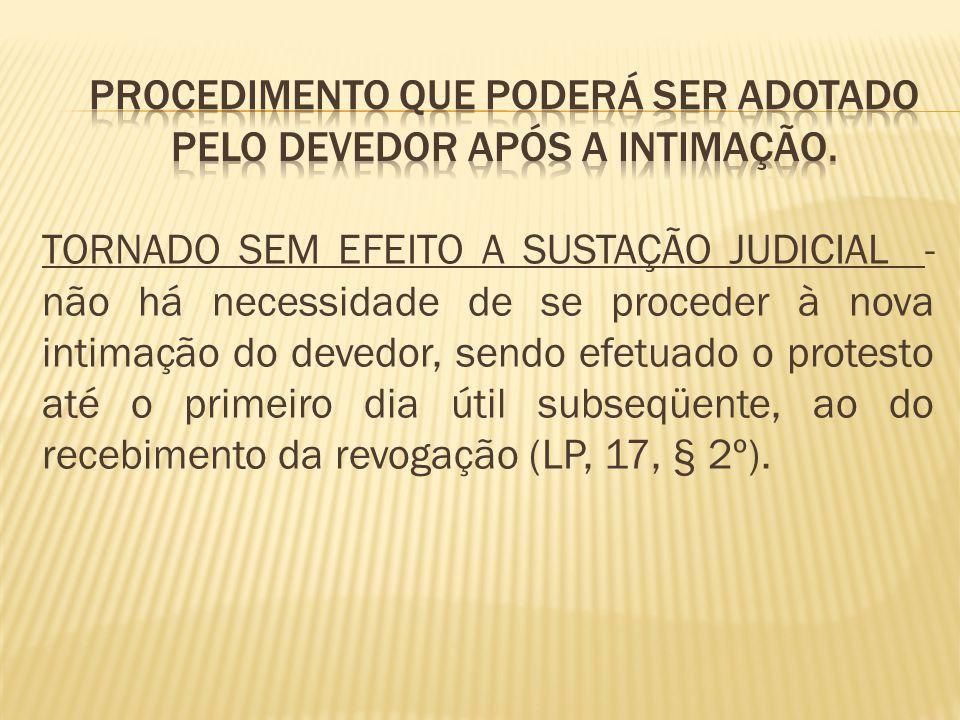TORNADO SEM EFEITO A SUSTAÇÃO JUDICIAL - não há necessidade de se proceder à nova intimação do devedor, sendo efetuado o protesto até o primeiro dia útil subseqüente, ao do recebimento da revogação (LP, 17, § 2º).