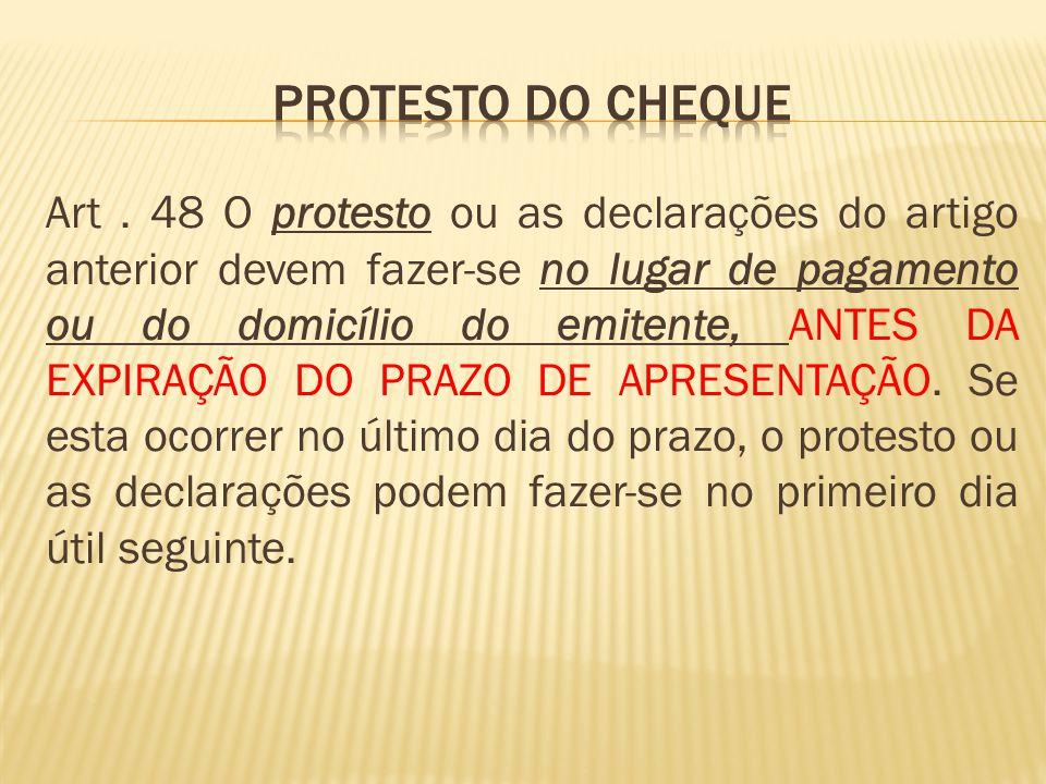 Art. 48 O protesto ou as declarações do artigo anterior devem fazer-se no lugar de pagamento ou do domicílio do emitente, ANTES DA EXPIRAÇÃO DO PRAZO