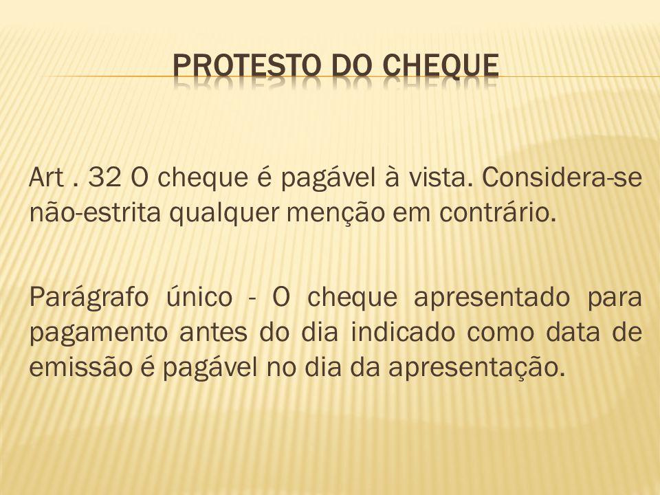 Art.32 O cheque é pagável à vista. Considera-se não-estrita qualquer menção em contrário.